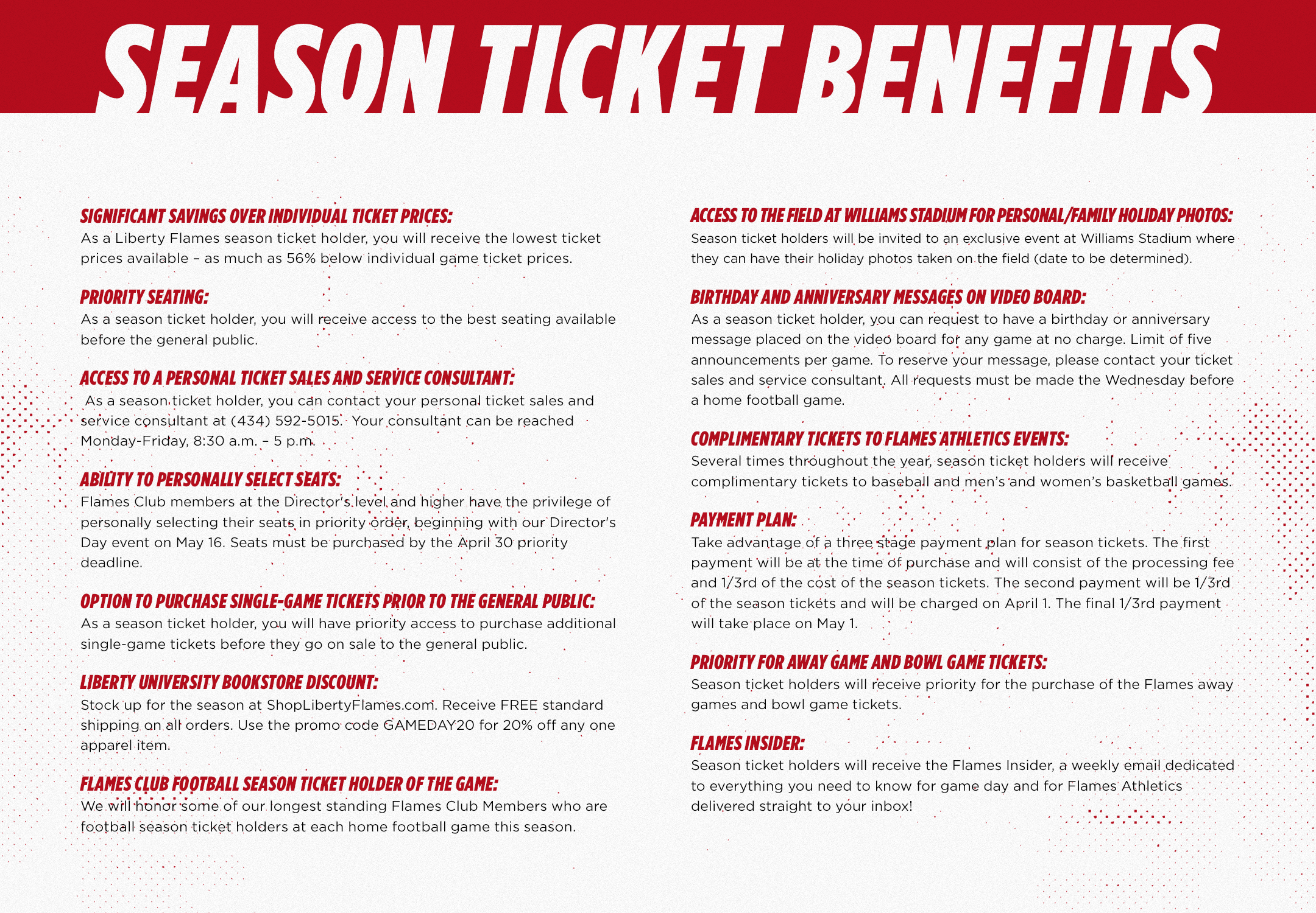 Significant savings over individual ticket prices: As a Liberty Flames season ticket holder, you will receive the lowest ticket prices available. Priority Seating:As a season ticket holder, you receive the first access to the best seating available. Priority for Away Game and Bowl Tickets Option to purchase single-game tickets prior to the general public Liberty University Bookstore Discount Access to a personal ticket sales and service consultant Flames Club Football Season Ticket Holder of the Game Complimentary Tickets to selected Flames Athletic Events