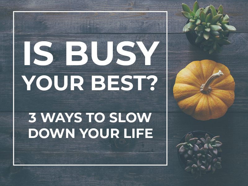 Is Busy Your Best? 3 Ways to Slow Down Your Life